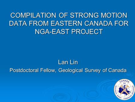 COMPILATION OF STRONG MOTION DATA FROM EASTERN CANADA FOR NGA-EAST PROJECT Lan Lin Postdoctoral Fellow, Geological Survey of Canada.