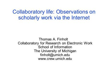 Collaboratory life: Observations on scholarly work via the Internet Thomas A. Finholt Collaboratory for Research on Electronic Work School of Information.