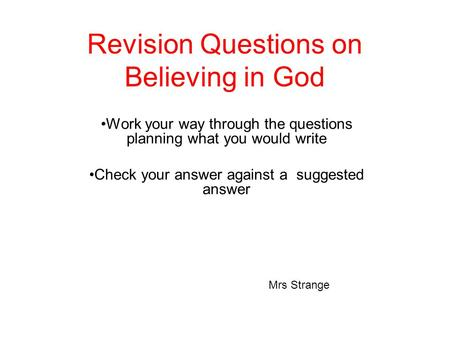 Revision Questions on Believing in God Work your way through the questions planning what you would write Check your answer against a suggested answer Mrs.