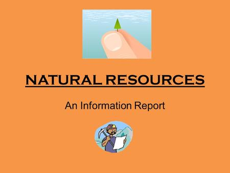 NATURAL RESOURCES An Information Report. What does it all mean?