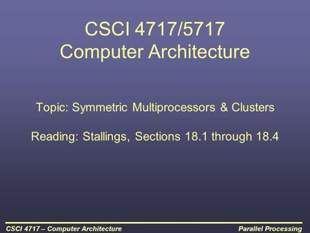 Parallel ProcessingCSCI 4717 – Computer Architecture CSCI 4717/5717 Computer Architecture Topic: Symmetric Multiprocessors & Clusters Reading: Stallings,