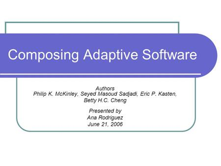Composing Adaptive Software Authors Philip K. McKinley, Seyed Masoud Sadjadi, Eric P. Kasten, Betty H.C. Cheng Presented by Ana Rodriguez June 21, 2006.