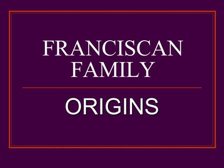 FRANCISCAN FAMILY ORIGINS. EARLIEST SOURCES Life of Saint Francis Life of Saint Francis 1228-29 Legend of the Three Companions Legend of the Three Companions.