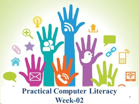 Practical Computer Literacy Week-02 1. Important Announcements Use of mobile phone is prohibited. Come in proper Dress Code(Sleeveless tee shirts, shorts,