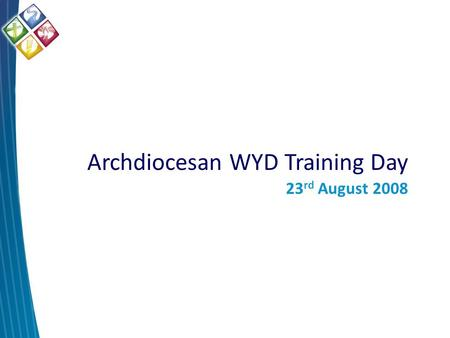 Archdiocesan WYD Training Day 23 rd August 2008. WYD08 Theme.