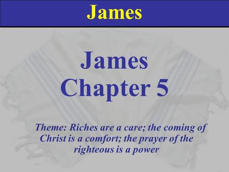 James Chapter 5 Theme: Riches are a care; the coming of Christ is a comfort; the prayer of the righteous is a power.