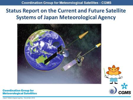 Japan Meteorological Agency, November, 2012 Coordination Group for Meteorological Satellites - CGMS Status Report on the Current and Future Satellite Systems.