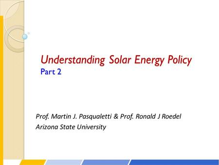 Understanding Solar Energy Policy Part 2 Prof. Martin J. Pasqualetti & Prof. Ronald J Roedel Arizona State University.