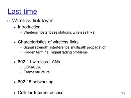 7-1 Last time □ Wireless link-layer ♦ Introduction Wireless hosts, base stations, wireless links ♦ Characteristics of wireless links Signal strength, interference,