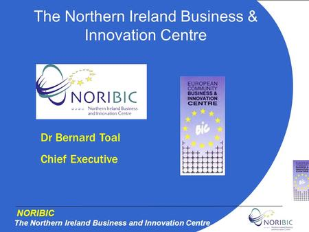 NORIBIC The Northern Ireland Business and Innovation Centre The Northern Ireland Business & Innovation Centre Dr Bernard Toal Chief Executive.