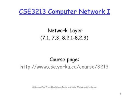 1 CSE3213 Computer Network I Network Layer (7.1, 7.3, 8.2.1-8.2.3) Course page:  Slides modified from Alberto Leon-Garcia.