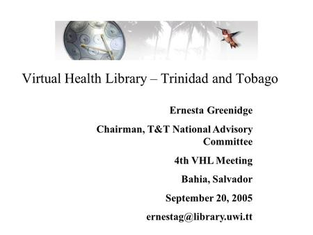 Virtual Health Library – Trinidad and Tobago Ernesta Greenidge Chairman, T&T National Advisory Committee 4th VHL Meeting Bahia, Salvador September 20,