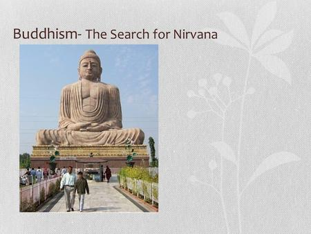 "Buddhism- The Search for Nirvana. Origins Began in India in 400 BCE Founded in the teachings of the leader, Buddha or ""the enlightened one""- was once."