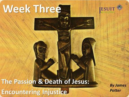 Week Three The Passion & Death of Jesus: Encountering Injustice By James Potter.