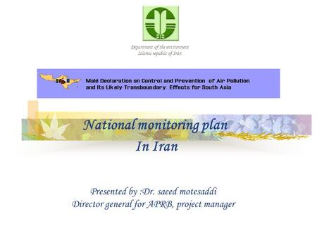 Department of the environment Islamic republic of Iran National monitoring plan In Iran Presented by :Dr. saeed motesaddi Director general for APRB, project.