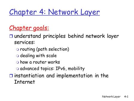 Network Layer4-1 Chapter 4: Network Layer Chapter goals: r understand principles behind network layer services: m routing (path selection) m dealing with.