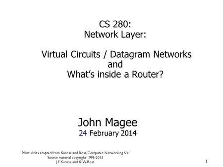 1 John Magee 24 February 2014 CS 280: Network Layer: Virtual Circuits / Datagram Networks and What's inside a Router? Most slides adapted from Kurose and.