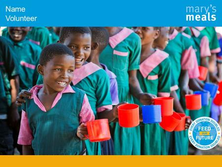Name Volunteer. Who are Mary's Meals? To have enough to eat and to go to school one day.