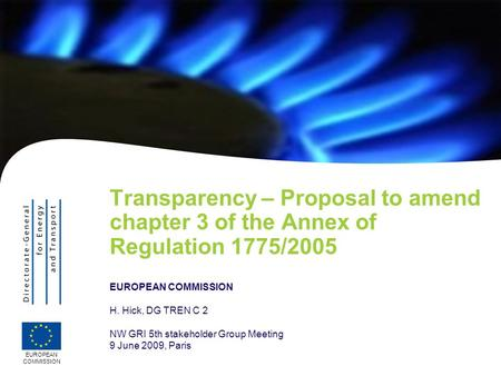 EUROPEAN COMMISSION Transparency – Proposal to amend chapter 3 of the Annex of Regulation 1775/2005 EUROPEAN COMMISSION H. Hick, DG TREN C 2 NW GRI 5th.
