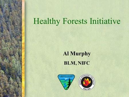 "Healthy Forests Initiative Al Murphy BLM, NIFC. In August 2002, President Bush announced the ""Healthy Forests Initiative for Wildfire Prevention and Stronger."