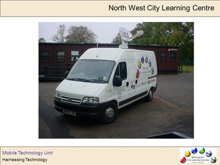 Harnessing Technology Mobile Technology Unit North West City Learning Centre.