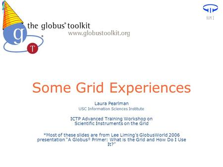 Some Grid Experiences Laura Pearlman USC Information Sciences Institute ICTP Advanced Training Workshop on Scientific Instruments on the Grid *Most of.