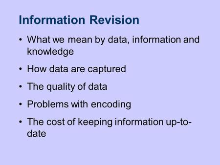 Information Revision What we mean by data, information and knowledge How data are captured The quality of data Problems with encoding The cost of keeping.