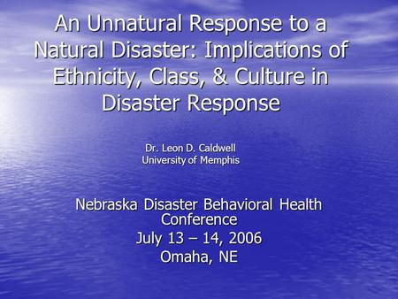 An Unnatural Response to a Natural Disaster: Implications of Ethnicity, Class, & Culture in Disaster Response Dr. Leon D. Caldwell University of Memphis.