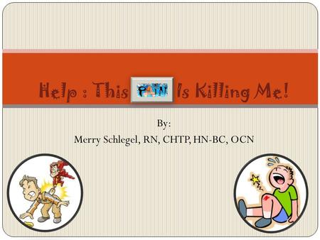By: Merry Schlegel, RN, CHTP, HN-BC, OCN Help : This Pain Is Killing Me!