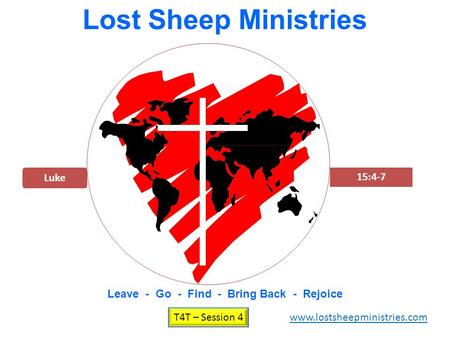 Luke 15:4-7 Lost Sheep Ministries Leave - Go - Find - Bring Back - Rejoice T4T – Session 4 www.lostsheepministries.com.