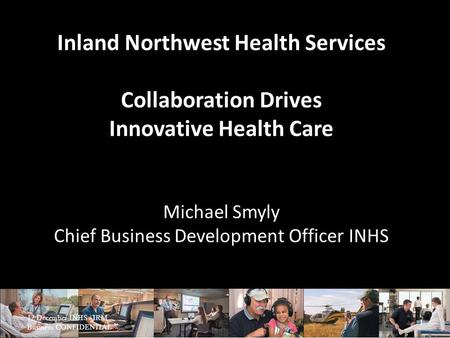 Inland Northwest Health Services Collaboration Drives Innovative Health Care Michael Smyly Chief Business Development Officer INHS 12 December INHS / IRM.