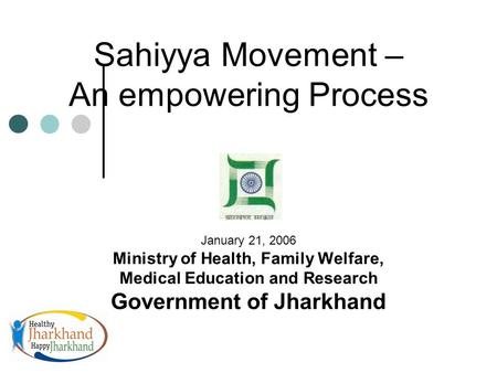 Sahiyya Movement – An empowering Process January 21, 2006 Ministry of Health, Family Welfare, Medical Education and Research Government of Jharkhand.