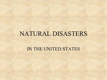 NATURAL DISASTERS IN THE UNITED STATES DISASTERS CYCLONES EARTHQUAKES HURRICANES TORNADOS THUNDERSTOMS VOLCANOES.