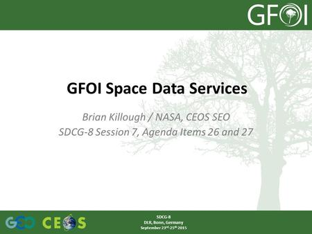 Brian Killough / NASA, CEOS SEO SDCG-8 Session 7, Agenda Items 26 and 27 GFOI Space Data Services SDCG-8 DLR, Bonn, Germany September 23 rd -25 th 2015.