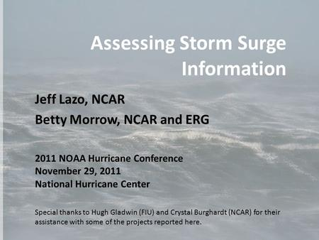 Assessing Storm Surge Information Jeff Lazo, NCAR Betty Morrow, NCAR and ERG 2011 NOAA Hurricane Conference November 29, 2011 National Hurricane Center.