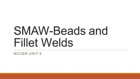 SMAW-Beads and Fillet Welds NCCER UNIT 9. Intro The _______ weld is one of the most basic welds made. This unit discusses proper ways to strike an arc,