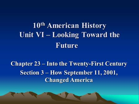 10 th American History Unit VI – Looking Toward the Future Chapter 23 – Into the Twenty-First Century Section 3 – How September 11, 2001, Changed America.