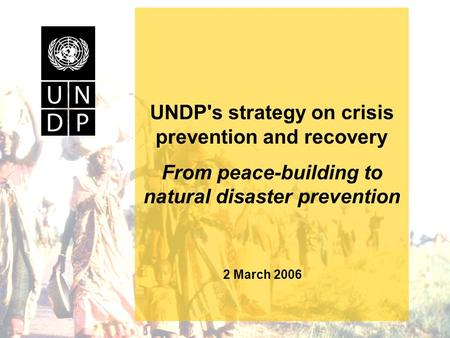 UNDP's strategy on crisis prevention and recovery From peace-building to natural disaster prevention 2 March 2006.