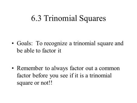 6.3 Trinomial Squares Goals: To recognize a trinomial square and be able to factor it Remember to always factor out a common factor before you see if.