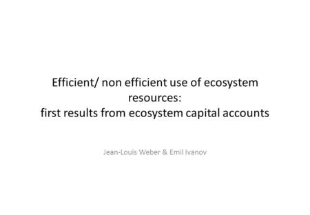 Efficient/ non efficient use of ecosystem resources: first results from ecosystem capital accounts Jean-Louis Weber & Emil Ivanov.