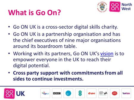 What is Go On? Go ON UK is a cross-sector digital skills charity. Go ON UK is a partnership organisation and has the chief executives of nine major organisations.