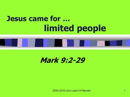 2004-2015 John (Jack) W Rendel1 Jesus came for … limited people Mark 9:2-29.