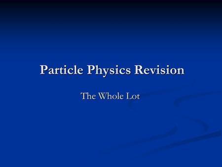 Particle Physics Revision The Whole Lot. Announcements Physics revision tonight. Room C56 tomorrow morning. Mock Exams next Wednesday. Potential Divider.