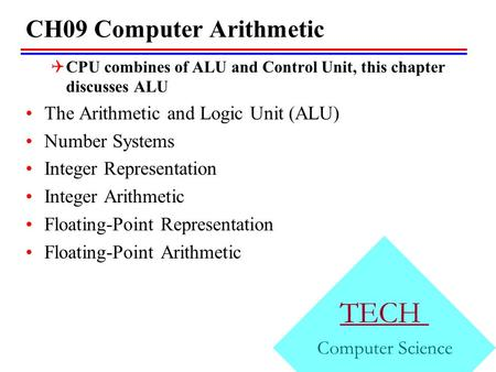 CH09 Computer Arithmetic  CPU combines of ALU and Control Unit, this chapter discusses ALU The Arithmetic and Logic Unit (ALU) Number Systems Integer.