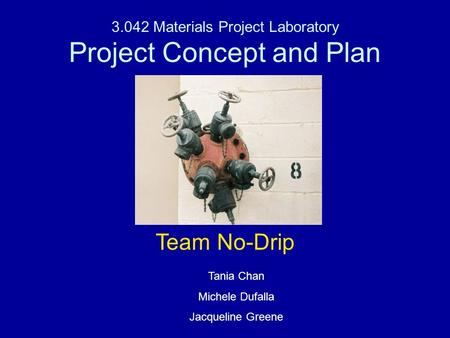 3.042 Materials Project Laboratory Project Concept and Plan Team No-Drip Tania Chan Michele Dufalla Jacqueline Greene.