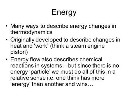 Energy Many ways to describe energy changes in thermodynamics Originally developed to describe changes in heat and 'work' (think a steam engine piston)