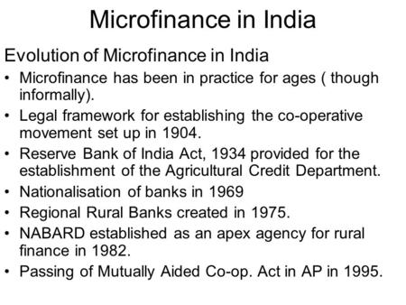 Microfinance in India Evolution of Microfinance in India Microfinance has been in practice for ages ( though informally). Legal framework for establishing.