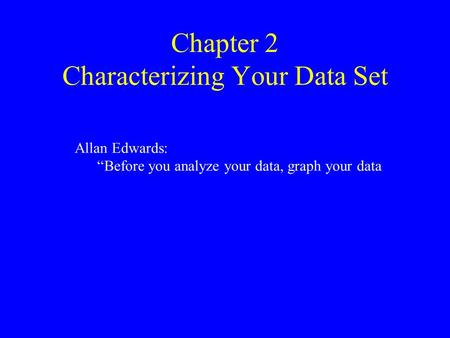"Chapter 2 Characterizing Your Data Set Allan Edwards: ""Before you analyze your data, graph your data."