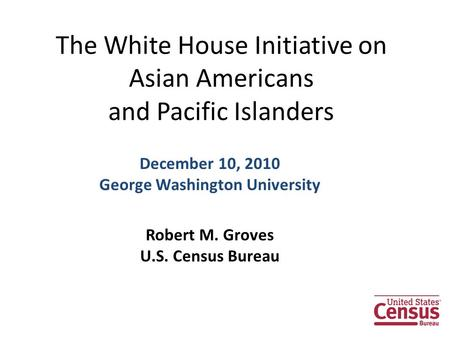 The White House Initiative on Asian Americans and Pacific Islanders December 10, 2010 George Washington University Robert M. Groves U.S. Census Bureau.