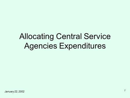 January 22, 2002 1 Allocating Central Service Agencies Expenditures.